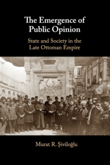 The Emergence of Public Opinion : State and Society in the Late Ottoman Empire, Paperback / softback Book