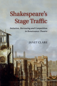 Shakespeare's Stage Traffic : Imitation, Borrowing and Competition in Renaissance Theatre, Paperback / softback Book