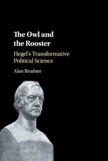 The Owl and the Rooster : Hegel's Transformative Political Science, Paperback / softback Book
