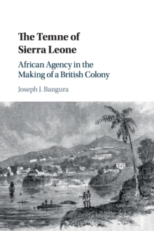 The Temne of Sierra Leone : African Agency in the Making of a British Colony, Paperback / softback Book