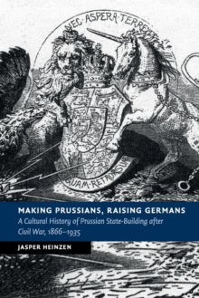 Making Prussians, Raising Germans : A Cultural History of Prussian State-Building after Civil War, 1866-1935, Paperback / softback Book