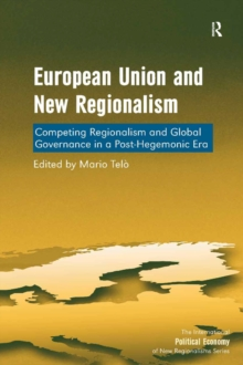 European Union and New Regionalism : Competing Regionalism and Global Governance in a Post-Hegemonic Era, PDF eBook
