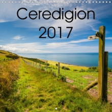 Ceredigion 2017 2017 : A Photographic Year in Ceredigion, Mid Wales, Calendar Book