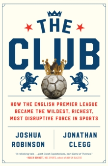 The Club : How the English Premier League Became the Wildest, Richest, Most Disruptive Force in Sports, EPUB eBook