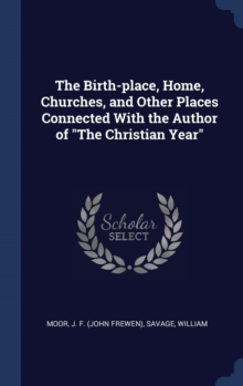 The Birth-Place, Home, Churches, and Other Places Connected with the Author of the Christian Year, Hardback Book