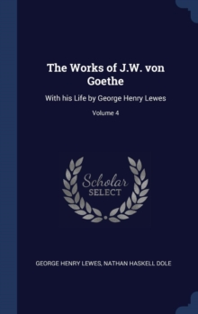 The Works of J.W. Von Goethe : With His Life by George Henry Lewes; Volume 4, Hardback Book