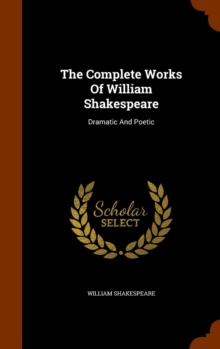 The Complete Works of William Shakespeare : Dramatic and Poetic, Hardback Book