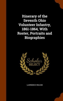 Itinerary of the Seventh Ohio Volunteer Infantry, 1861-1864, with Roster, Portraits and Biographies, Hardback Book