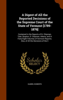 A Digest of All the Reported Decisions of the Supreme Court of the State of Vermont [1789-1876] : Contained in the Reports of N. Chipman, Tyler, Brayton, D. Chipman, Aikens, and in Forty-Eight Volumes, Hardback Book