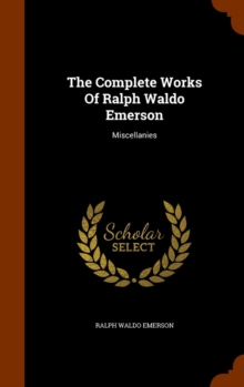 The Complete Works of Ralph Waldo Emerson : Miscellanies, Hardback Book