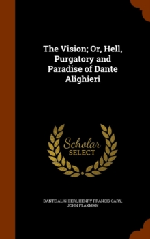 The Vision; Or, Hell, Purgatory and Paradise of Dante Alighieri, Hardback Book