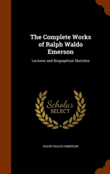 The Complete Works of Ralph Waldo Emerson : Lectures and Biographical Sketches, Hardback Book