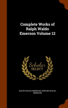 The Complete Works of Ralph Waldo Emerson, Volume 12, Hardback Book