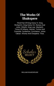 The Works of Shakspere : Third Part of King Henry VI. King Richard III. King Henry VIII. Romeo and Juliet. Othello. King Lear. Macbeth. Timon of Athens. Hamlet. Troilus and Cressida. Cymbeline. Coriol, Hardback Book