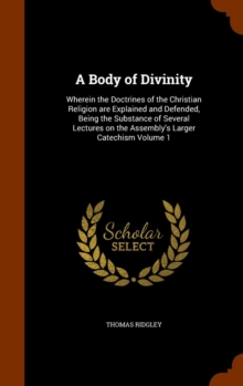 A Body of Divinity : Wherein the Doctrines of the Christian Religion Are Explained and Defended, Being the Substance of Several Lectures on the Assembly's Larger Catechism Volume 1, Hardback Book