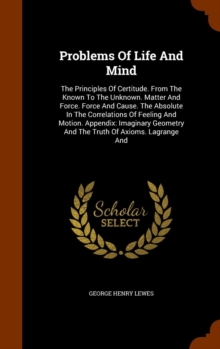 Problems of Life and Mind : The Principles of Certitude. from the Known to the Unknown. Matter and Force. Force and Cause. the Absolute in the Correlations of Feeling and Motion. Appendix: Imaginary G, Hardback Book