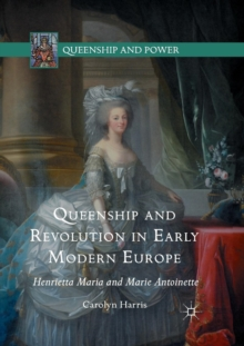 Queenship and Revolution in Early Modern Europe : Henrietta Maria and Marie Antoinette, Paperback / softback Book