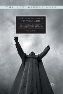 Saint Vincent Ferrer, His World and Life : Religion and Society in Late Medieval Europe, Paperback / softback Book