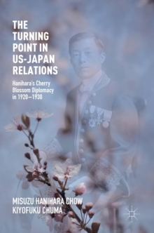 The Turning Point in US-Japan Relations : Hanihara's Cherry Blossom Diplomacy in 1920-1930, Hardback Book