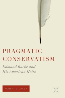 Pragmatic Conservatism : Edmund Burke and His American Heirs, Hardback Book