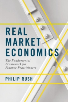 Real Market Economics : The Fundamental Framework for Finance Practitioners, Hardback Book