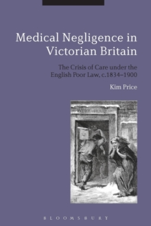 Medical Negligence in Victorian Britain : The Crisis of Care under the English Poor Law, c.1834-1900, Paperback Book