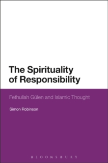 The Spirituality of Responsibility : Fethullah Gulen and Islamic Thought, Hardback Book