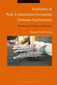 Anatomy of Post-Communist European Defense Institutions : The Mirage of Military Modernity, Hardback Book