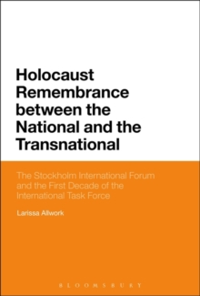 Holocaust Remembrance between the National and the Transnational : The Stockholm International Forum and the First Decade of the International Task Force, Paperback / softback Book