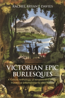Victorian Epic Burlesques : A Critical Anthology of Nineteenth-Century Theatrical Entertainments after Homer, Hardback Book