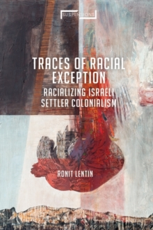 Traces of Racial Exception : Racializing Israeli Settler Colonialism, Hardback Book