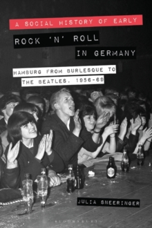 A Social History of Early Rock `n' Roll in Germany : Hamburg from Burlesque to The Beatles, 1956-69, Hardback Book
