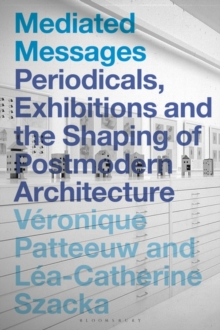 Mediated Messages : Periodicals, Exhibitions and the Shaping of Postmodern Architecture, Hardback Book