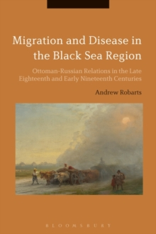 Migration and Disease in the Black Sea Region : Ottoman-Russian Relations in the Late Eighteenth and Early Nineteenth Centuries, Paperback Book