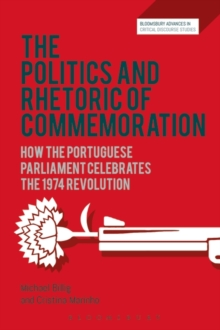 The Politics and Rhetoric of Commemoration : How the Portuguese Parliament Celebrates the 1974 Revolution, Paperback / softback Book