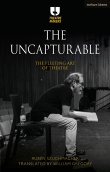 The Uncapturable : The Fleeting Art of Theatre, Hardback Book