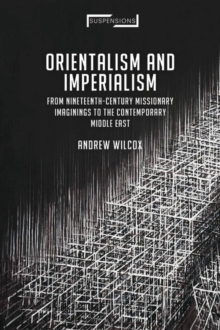 Orientalism and Imperialism : From Nineteenth-Century Missionary Imaginings to the Contemporary Middle East, Paperback / softback Book
