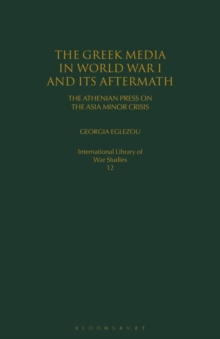The Greek Media in World War I and its Aftermath : The Athenian Press on the Asia Minor Crisis, Paperback / softback Book