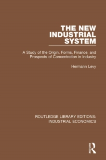 The New Industrial System : A Study of the Origin, Forms, Finance, and Prospects of Concentration in Industry, PDF eBook
