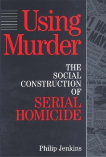 Using Murder : The Social Construction of Serial Homicide, PDF eBook