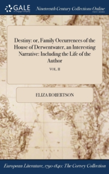 Destiny : Or, Family Occurrences of the House of Derwentwater, an Interesting Narrative: Including the Life of the Author; Vol. II, Hardback Book