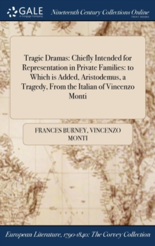 Tragic Dramas : Chiefly Intended for Representation in Private Families: To Which Is Added, Aristodemus, a Tragedy, from the Italian of Vincenzo Monti, Hardback Book