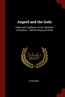 Asgard and the Gods : Tales and Traditions of Our Northern Ancestors: Told for Boys and Girls, Paperback Book