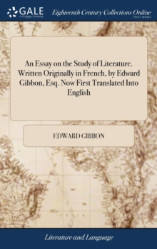 An Essay on the Study of Literature. Written Originally in French, by Edward Gibbon, Esq. Now First Translated Into English, Hardback Book