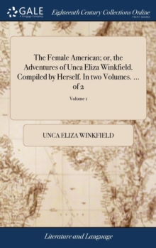 The Female American; Or, the Adventures of Unca Eliza Winkfield. Compiled by Herself. in Two Volumes. ... of 2; Volume 1, Hardback Book