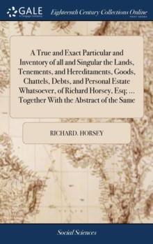A True and Exact Particular and Inventory of All and Singular the Lands, Tenements, and Hereditaments, Goods, Chattels, Debts, and Personal Estate Whatsoever, of Richard Horsey, Esq; ... Together with, Hardback Book