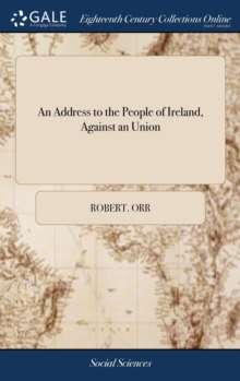 An Address to the People of Ireland, Against an Union : In Which, a Pamphlet Entitled Arguments for and Against That Measure, Is Considered, ... by a Friend to Ireland. the Second Edition, Hardback Book