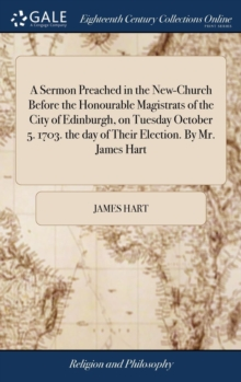A Sermon Preached in the New-Church Before the Honourable Magistrats of the City of Edinburgh, on Tuesday October 5. 1703. the Day of Their Election. by Mr. James Hart, Hardback Book