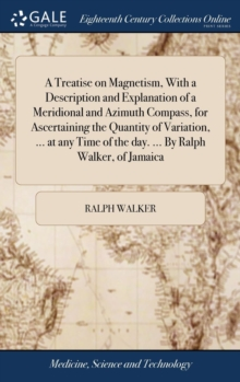 A Treatise on Magnetism, with a Description and Explanation of a Meridional and Azimuth Compass, for Ascertaining the Quantity of Variation, ... at Any Time of the Day. ... by Ralph Walker, of Jamaica, Hardback Book