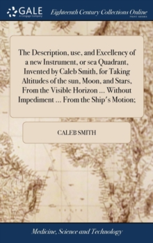 The Description, Use, and Excellency of a New Instrument, or Sea Quadrant, Invented by Caleb Smith, for Taking Altitudes of the Sun, Moon, and Stars, from the Visible Horizon ... Without Impediment .., Hardback Book